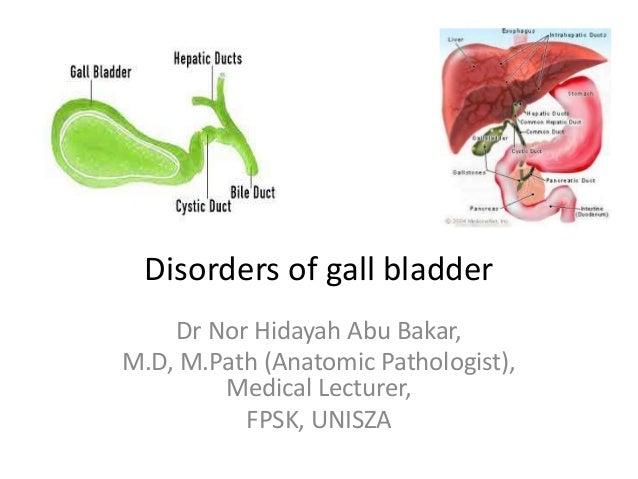 Disorders of gall bladder Dr Nor Hidayah Abu Bakar, M.D, M.Path (Anatomic Pathologist), Medical Lecturer, FPSK, UNISZA