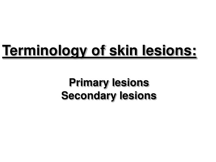 Terminology of skin lesions:         Primary lesions        Secondary lesions