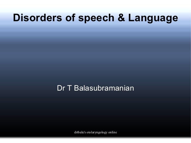 Disorders of speech & Language Dr T Balasubramanian