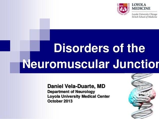 Disorders of the Neuromuscular Junction Daniel Vela-Duarte, MD Department of Neurology Loyola University Medical Center Oc...