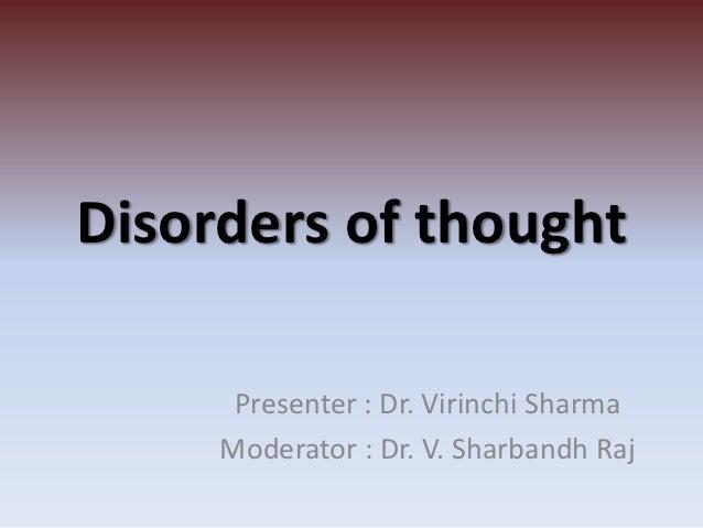 Disorders of thought      Presenter : Dr. Virinchi Sharma     Moderator : Dr. V. Sharbandh Raj