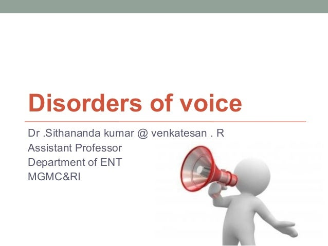 Disorders of voice Dr .Sithananda kumar @ venkatesan . R Assistant Professor Department of ENT MGMC&RI
