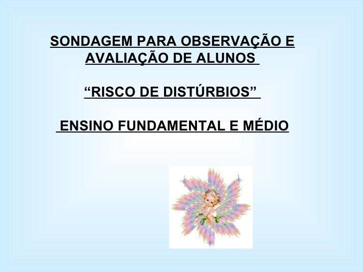 """SONDAGEM PARA OBSERVAÇÃO E AVALIAÇÃO DE ALUNOS  """" RISCO DE DISTÚRBIOS""""  ENSINO FUNDAMENTAL E MÉDIO"""