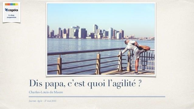 Journée Agile - 27 mai 2015 Dis papa, c'est quoi l'agilité ? Charles-Louis de Maere