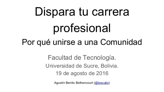 Dispara tu carrera profesional Por qué unirse a una Comunidad Facultad de Tecnología. Universidad de Sucre, Bolivia. 19 de...