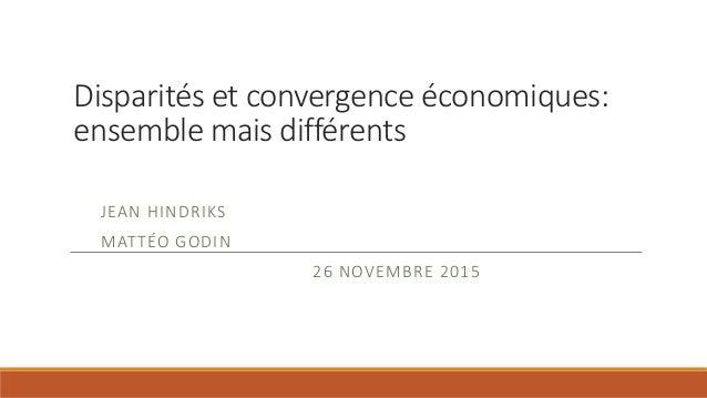 Disparités et convergence économiques: ensemble mais différents JEAN HINDRIKS MATTÉO GODIN 26 NOVEMBRE 2015