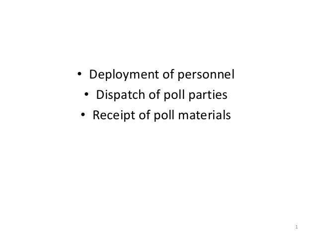 • Deployment of personnel • Dispatch of poll parties • Receipt of poll materials  1