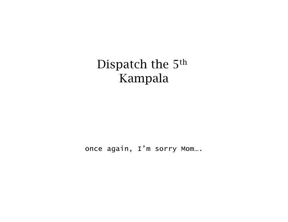 Dispatch the 5th       Kampala     once again, I'm sorry Mom….