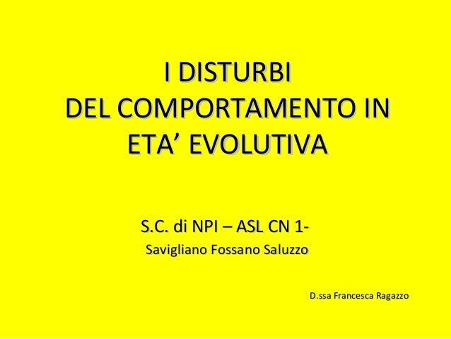 I DISTURBII DISTURBI DEL COMPORTAMENTO INDEL COMPORTAMENTO IN ETA' EVOLUTIVAETA' EVOLUTIVA S.C. di NPI – ASL CN 1-S.C. di ...