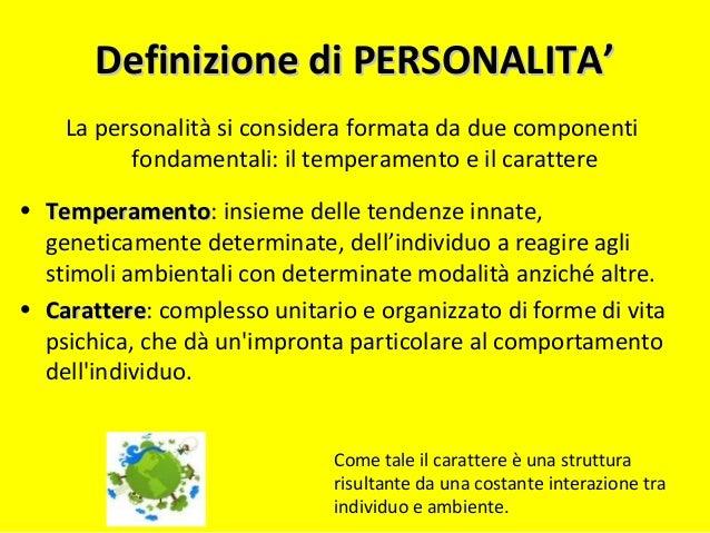 Definizione di PERSONALITA'Definizione di PERSONALITA' La personalità si considera formata da due componenti fondamentali:...