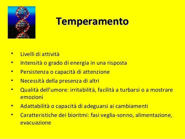 TemperamentoTemperamento • Livelli di attività • Intensità o grado di energia in una risposta • Persistenza o capacità di ...