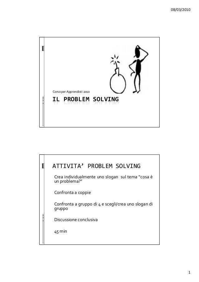 08/03/2010 1 IL PROBLEM SOLVING Corso per Apprendisti 2010 ATTIVITA' PROBLEM SOLVING Crea individualmente uno slogan sul t...