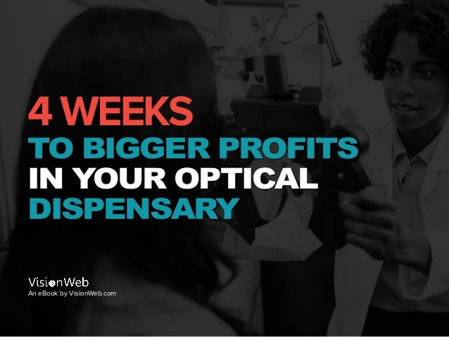 4 WEEKS TO BIGGER PROFITS IN YOUR OPTICAL DISPENSARY An eBook by VisionWeb.com