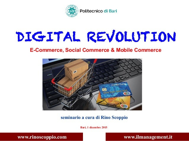 DIGITAL REVOLUTION E-Commerce, Social Commerce & Mobile Commerce seminario a cura di Rino Scoppio Bari, 1 dicembre 2015 ww...
