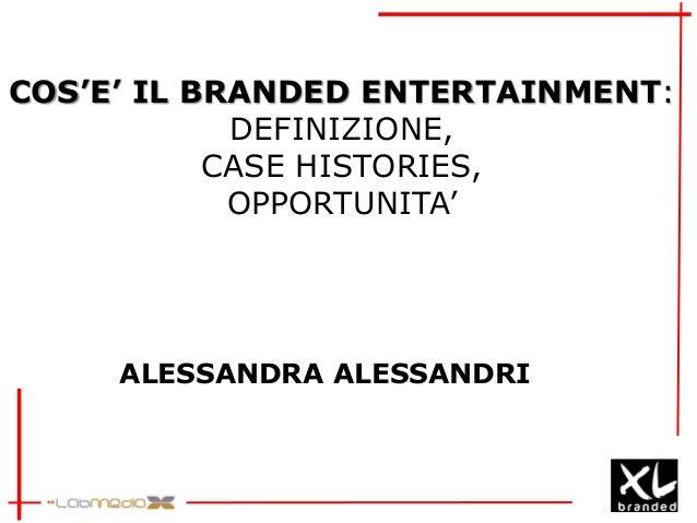 COS'E' IL BRANDED ENTERTAINMENT:DEFINIZIONE,CASE HISTORIES,OPPORTUNITA'ALESSANDRA ALESSANDRI