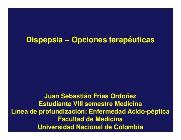 Dispepsia – Opciones terapéuticas  Juan Sebastián Frias Ordoñez Estudiante VIII semestre Medicina Línea de profundización:...