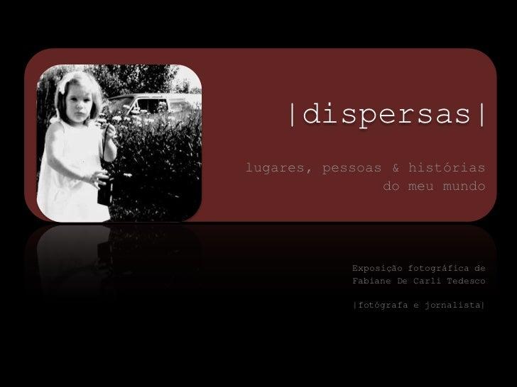 |dispersas|<br />lugares, pessoas & histórias <br />do meu mundo <br />Exposição fotográfica de <br />Fabiane De Ca...