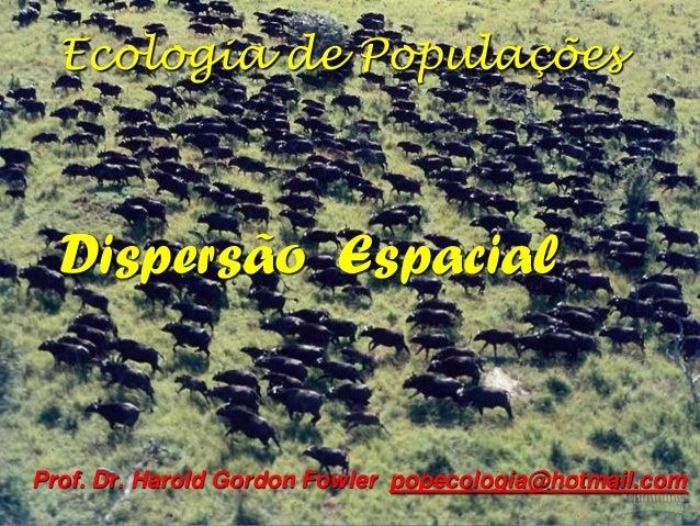 Ecologia de Populações  Dispersão EspacialProf. Dr. Harold Gordon Fowler popecologia@hotmail.com
