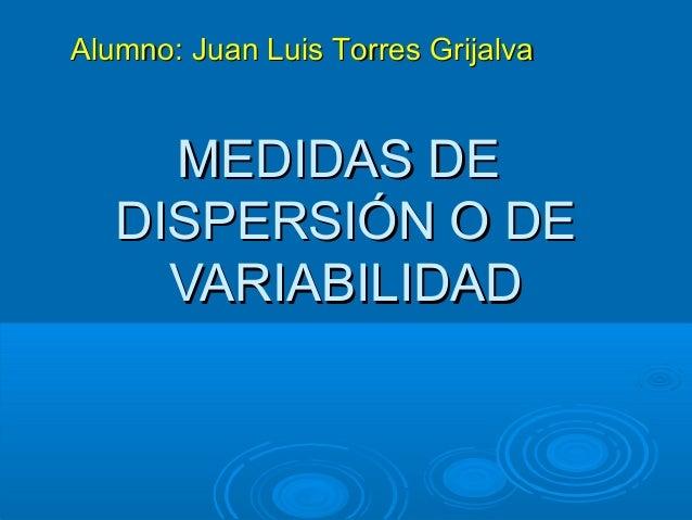 Alumno: Juan Luis Torres Grijalva  MEDIDAS DE DISPERSIÓN O DE VARIABILIDAD