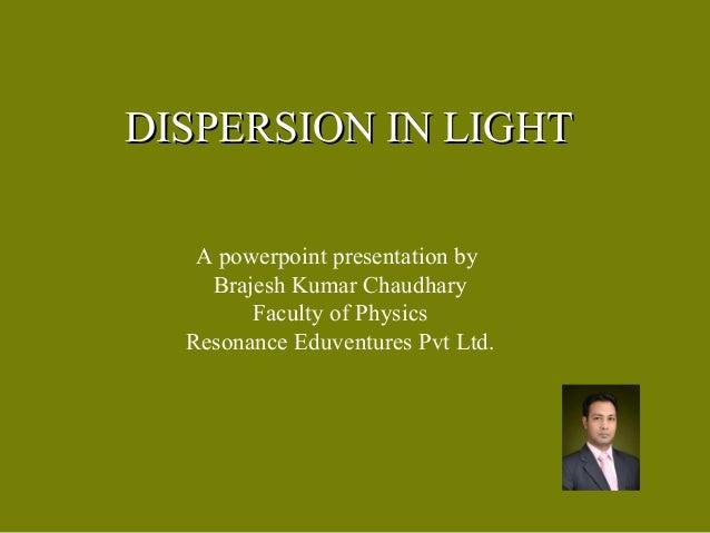 DISPERSION IN LIGHTDISPERSION IN LIGHTA powerpoint presentation byBrajesh Kumar ChaudharyFaculty of PhysicsResonance Eduve...