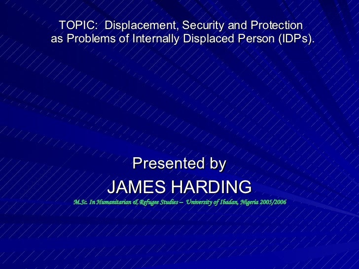 TOPIC:  Displacement, Security and Protection  as Problems of Internally Displaced Person (IDPs). Presented by JAMES HARDI...