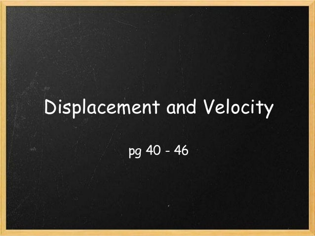 Displacement and Velocity pg 40 - 46