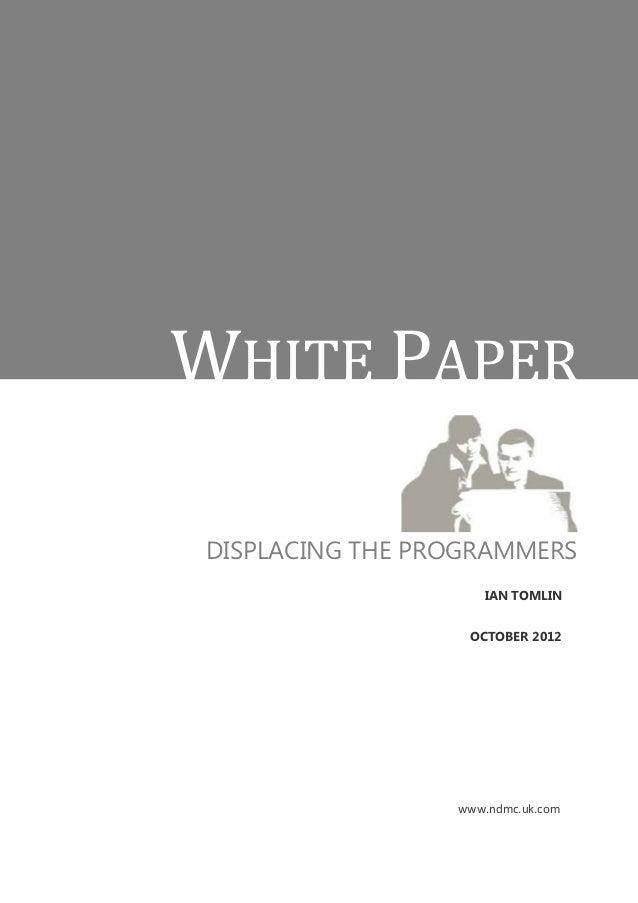 WHITE PAPERDISPLACING THE PROGRAMMERS                    IAN TOMLIN                  OCTOBER 2012                 www.ndmc...