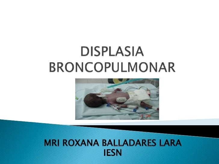 DISPLASIA BRONCOPULMONAR<br />MRI ROXANA BALLADARES LARA<br />IESN<br />