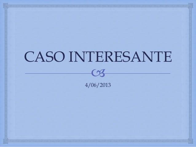 CASO INTERESANTE  4/06/2013