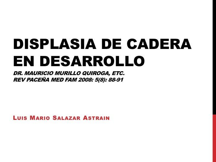 Displasia de cadera en desarrolloDr. Mauricio Murillo Quiroga, etc.Rev paceña MedFam 2008: 5(8): 88-91 <br />Luis Mario Sa...