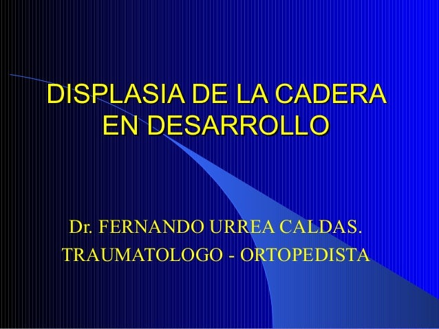 DISPLASIA DE LA CADERADISPLASIA DE LA CADERA EN DESARROLLOEN DESARROLLO Dr. FERNANDO URREA CALDAS. TRAUMATOLOGO - ORTOPEDI...