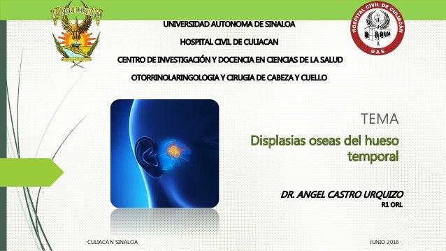 TEMA Displasias oseas del hueso temporal UNIVERSIDAD AUTONOMA DE SINALOA HOSPITAL CIVIL DE CULIACAN CENTRO DE INVESTIGACIÓ...