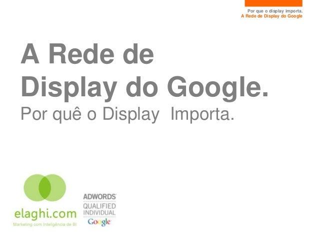 Por que o display importa.                             A Rede de Display do GoogleA Rede deDisplay do Google.Por quê o Dis...