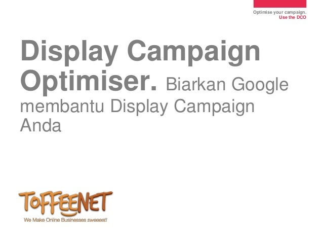 Optimise your campaign.                                   Use the DCODisplay CampaignOptimiser. Biarkan Googlemembantu Dis...