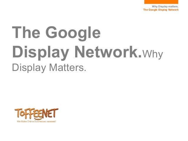 Why Display matters.                   The Google Display NetworkThe GoogleDisplay Network.WhyDisplay Matters.