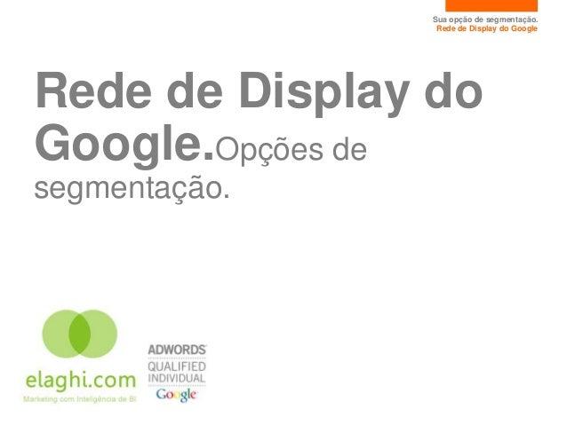 Sua opção de segmentação.                Rede de Display do GoogleRede de Display doGoogle.Opções desegmentação.