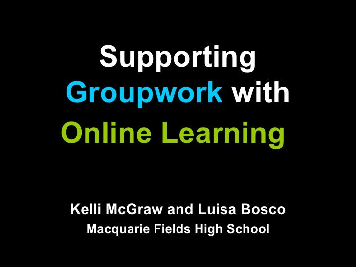 Supporting  Groupwork  with Online Learning   Kelli McGraw and Luisa Bosco Macquarie Fields High School