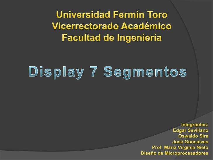 Universidad Fermín Toro<br />Vicerrectorado Académico<br />Facultad de Ingeniería<br />Display 7 Segmentos<br />Integrante...