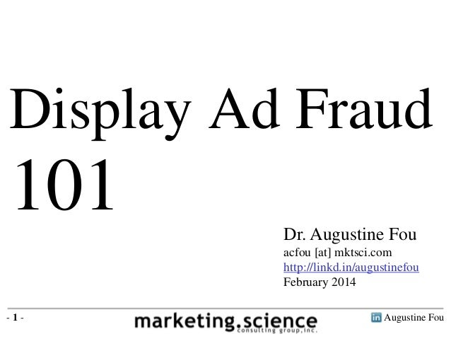 Display Ad Fraud  101  Dr. Augustine Fou  acfou [at] mktsci.com  http://linkd.in/augustinefou  February 2014  - 1 - August...