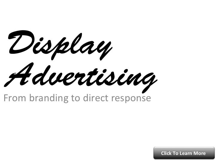 Display AdvertisingFrom	  branding	  to	  direct	  response	                                                     Click	  T...