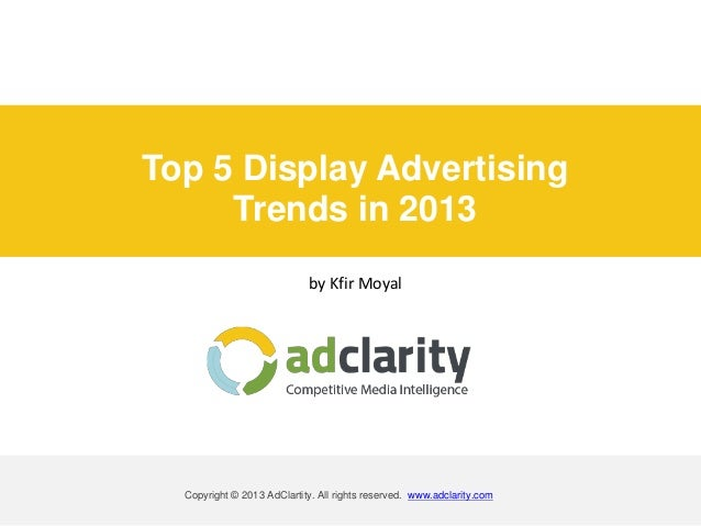 Top 5 Display Advertising Trends in 2013 by Kfir Moyal Copyright © 2013 AdClartity. All rights reserved. www.adclarity.com
