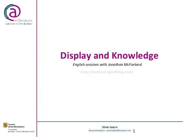 Display and KnowledgeSílvia SastreDocumentalista ssastre@bibliosalut.comEnglish sessions with Jonathan McFarlandhttp://med...