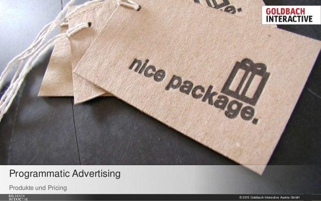 © 2015 Goldbach Interactive Austria GmbH 1 Produkte und Pricing Programmatic Advertising