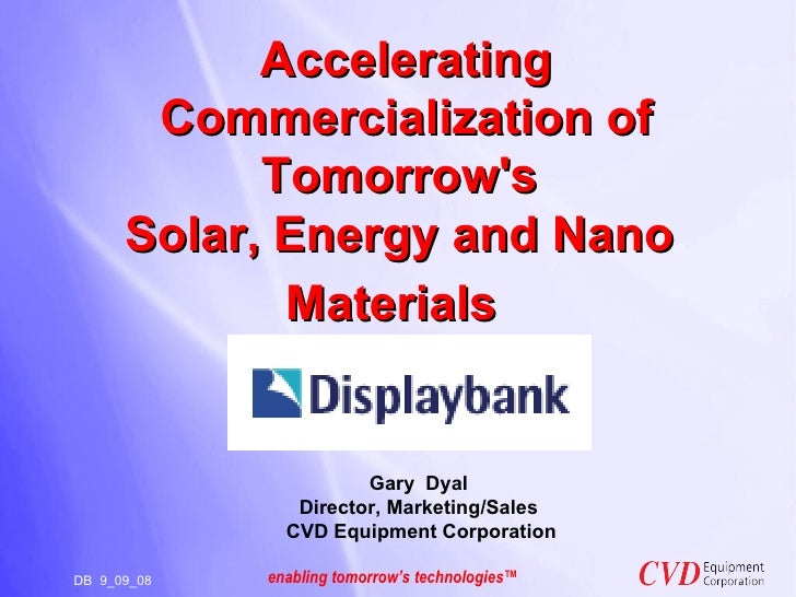Accelerating Commercialization of Tomorrow's  Solar, Energy and Nano  Materials        DB  9_09_08  Gary  Dyal Director, M...