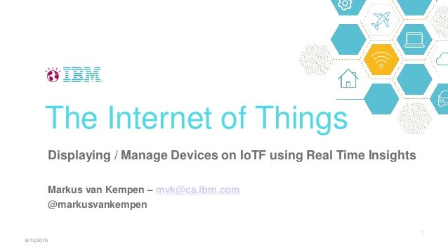 Displaying / Manage Devices on IoTF using Real Time Insights Markus van Kempen – mvk@ca.ibm.com @markusvankempen The Inter...