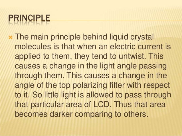 WORKING OF LCD  For making an LCD screen, a reflective mirror has to be setup in the back. An electrode plane made of ind...