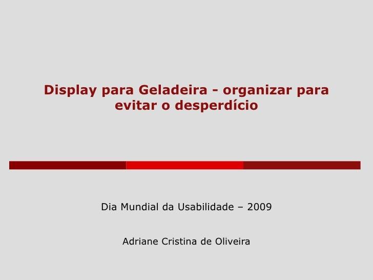 Display para Geladeira - organizar para evitar o desperdício Dia Mundial da Usabilidade – 2009 Adriane Cristina de Oliveira