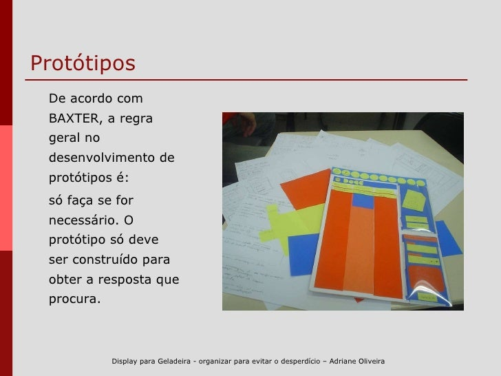 Protótipos  <ul><li>De acordo com BAXTER, a  regra geral no desenvolvimento de protótipos é:  </li></ul><ul><li>só faça se...