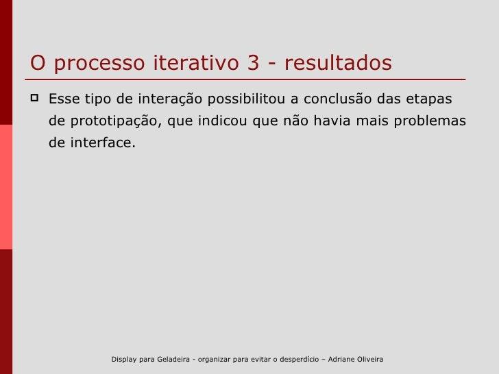 O processo iterativo 3 - resultados <ul><li>Esse tipo de interação possibilitou a conclusão das etapas de prototipação, qu...