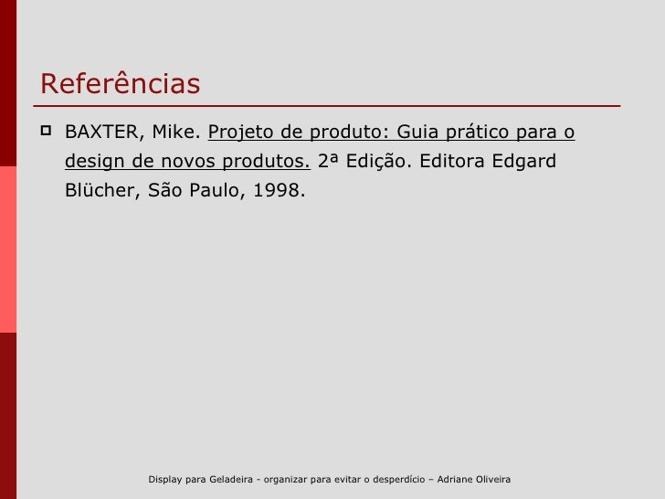 Referências <ul><li>BAXTER, Mike.  Projeto de produto: Guia prático para o design de novos produtos.  2ª Edição. Editora E...